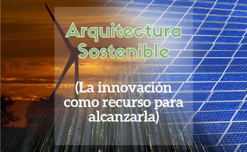 Arquitectura Sostenible: La innovación como recurso para alcanzarla